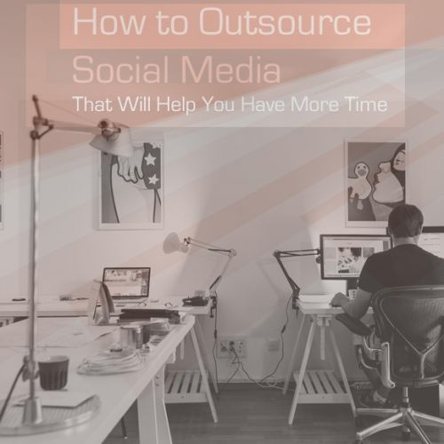 How to Outsource Social Media That Will Help You Have More Time