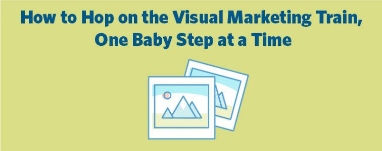 How to Hop on the Visual Marketing Train, One Baby Step at a Time