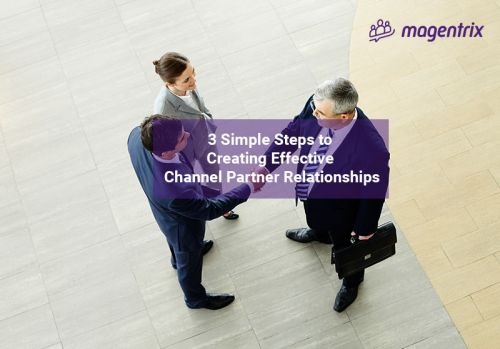 3 Simple Steps to Creating Effective Channel Partner Relationships