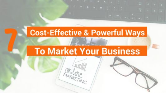7 Cost-Effective And Powerful Ways To Market Your Business