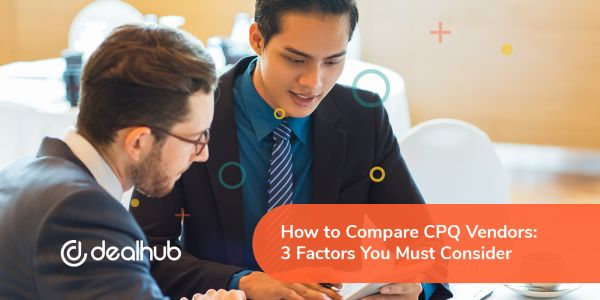 How to Compare CPQ Vendors: 3 Factors You Must Consider