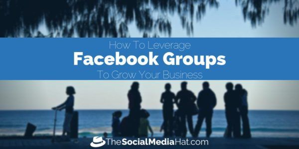 How To Leverage Facebook Groups To Grow Your Business