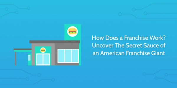 How Does a Franchise Work? Uncover The Secret Sauce of an American Franchise Giant