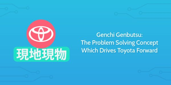 Genchi Genbutsu: The Problem Solving Concept Which Drives Toyota Forward