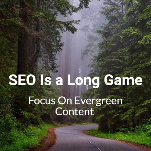 SEO Is a Long Game - So Focus On Evergreen Content