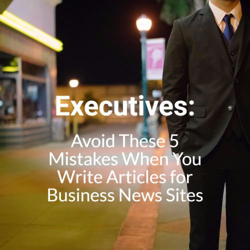 Executives: Avoid These 5 Mistakes When You Write Articles for Business News Sites
