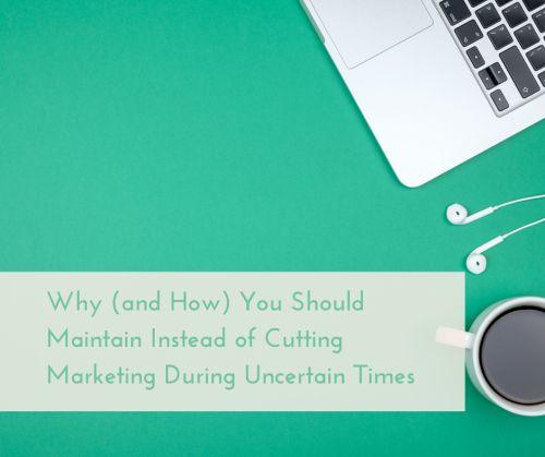 Why You Should Maintain Instead of Cutting Marketing During Uncertain Times